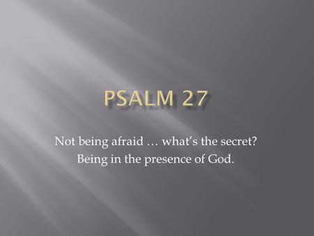 Not being afraid … what's the secret? Being in the presence of God.