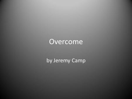 Overcome by Jeremy Camp.