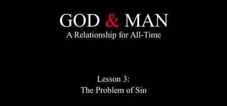 GOD & MAN A Relationship for All-Time Lesson 3: The Problem of Sin.