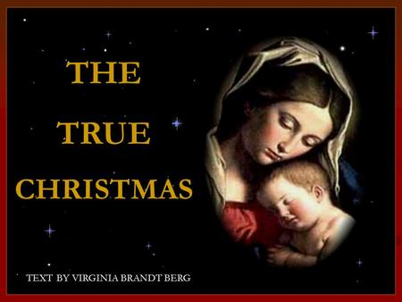 CLICK TO ADVANCE SLIDES ♫ Turn on your speakers! ♫ Turn on your speakers! TEXT BY VIRGINIA BRANDT BERG THETRUECHRISTMAS THE TRUE CHRISTMAS.