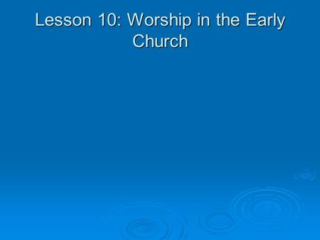 Lesson 10: Worship in the Early Church. On the day called Sunday there is a gathering together in the same place of all who live in a given city or rural.