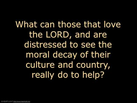 © HEARTLIGHT  What can those that love the LORD, and are distressed to see the moral decay of their culture.