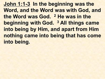 John 1:1-3 In the beginning was the Word, and the Word was with God, and the Word was God. 2 He was in the beginning with God. 3 All things came into being.