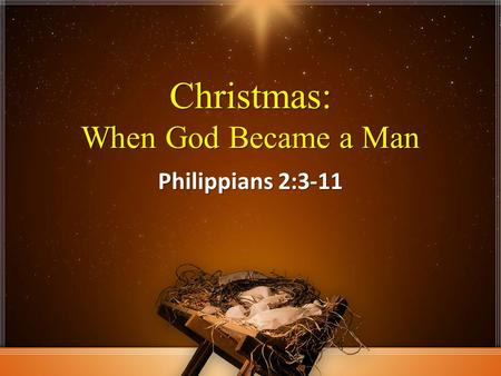 Christmas: When God Became a Man Philippians 2:3-11.