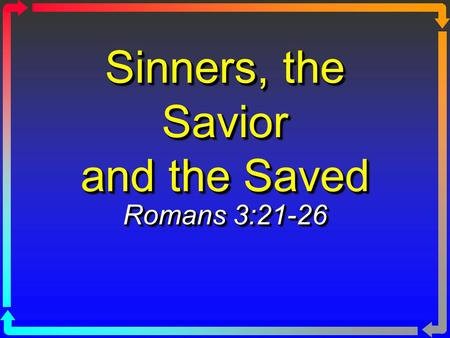 Sinners, the Savior and the Saved Romans 3:21-26.