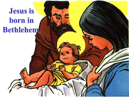 Jesus is born in Bethlehem. Mary & her spouse, Joseph, went to Bethlehem to register because his family came from that town.
