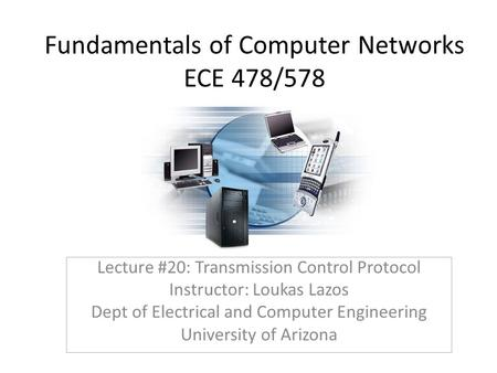 Fundamentals of Computer Networks ECE 478/578 Lecture #20: Transmission Control Protocol Instructor: Loukas Lazos Dept of Electrical and Computer Engineering.