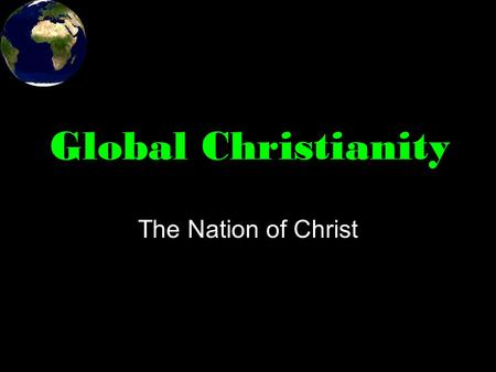 Global Christianity The Nation of Christ. Large corporations and even the Internet are causing some to rethink the idea of nations. Christians have always.