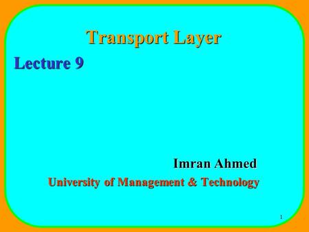 1 Transport Layer Lecture 9 Imran Ahmed University of Management & Technology.
