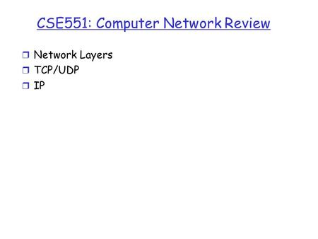 CSE551: Computer Network Review r Network Layers r TCP/UDP r IP.