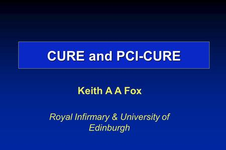 Keith A A Fox Royal Infirmary & University of Edinburgh CURE and PCI-CURE.