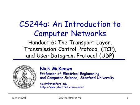 Winter 2008CS244a Handout #61 CS244a: An Introduction to Computer Networks Handout 6: The Transport Layer, Transmission Control Protocol (TCP), and User.