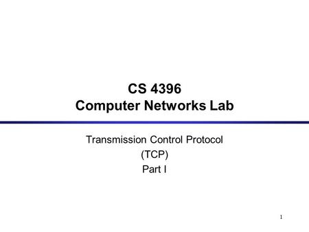 1 CS 4396 Computer Networks Lab Transmission Control Protocol (TCP) Part I.