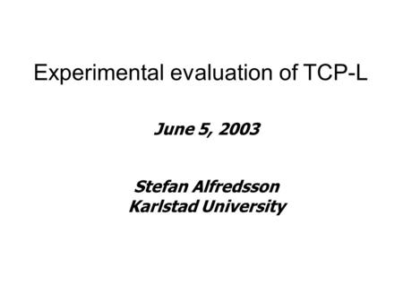 Experimental evaluation of TCP-L June 5, 2003 Stefan Alfredsson Karlstad University.