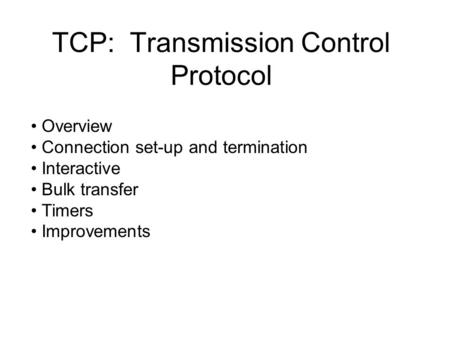 TCP: Transmission Control Protocol Overview Connection set-up and termination Interactive Bulk transfer Timers Improvements.