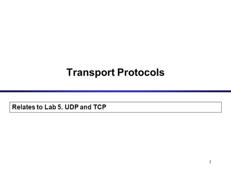 1 Transport Protocols Relates to Lab 5. UDP and TCP.