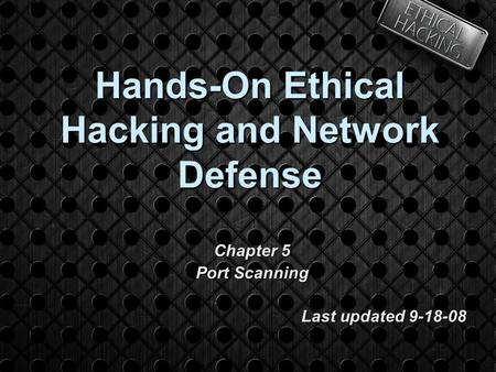 Hands-On Ethical Hacking and Network Defense Chapter 5 Port Scanning Last updated 9-18-08.