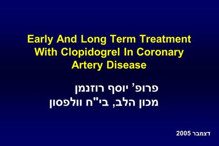 Early And Long Term Treatment With Clopidogrel In Coronary Artery Disease פרופ' יוסף רוזנמן מכון הלב, ביח וולפסון דצמבר 2005.
