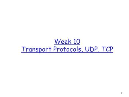 1 Week 10 Transport Protocols, UDP, TCP. 2 Orientation r We move one layer up and look at the transport layer across the Internet.