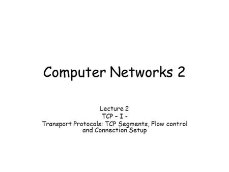 Computer Networks 2 Lecture 2 TCP – I - Transport Protocols: TCP Segments, Flow control and Connection Setup.