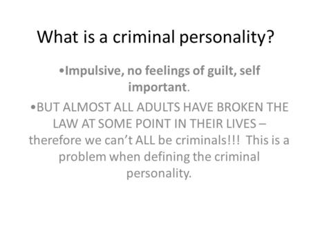 What is a criminal personality? Impulsive, no feelings of guilt, self important. BUT ALMOST ALL ADULTS HAVE BROKEN THE LAW AT SOME POINT IN THEIR LIVES.