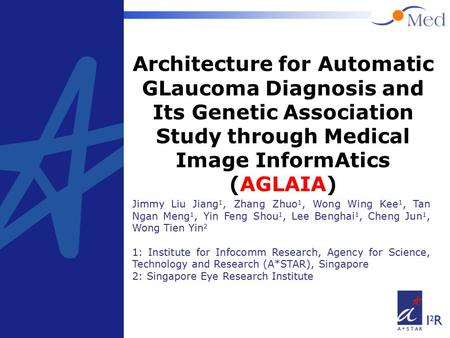 1 Architecture for Automatic GLaucoma Diagnosis and Its Genetic Association Study through Medical Image InformAtics (AGLAIA) Jimmy Liu Jiang 1, Zhang Zhuo.