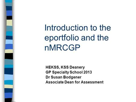 Introduction to the eportfolio and the nMRCGP HEKSS, KSS Deanery GP Specialty School 2013 Dr Susan Bodgener Associate Dean for Assessment.