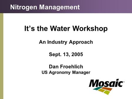 It's the Water Workshop An Industry Approach Sept. 13, 2005 Dan Froehlich US Agronomy Manager Nitrogen Management.