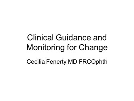 Clinical Guidance and Monitoring for Change Cecilia Fenerty MD FRCOphth.