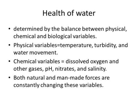 Health of water determined by the balance between physical, chemical and biological variables. Physical variables=temperature, turbidity, and water movement.