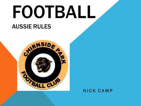FOOTBALL AUSSIE RULES NICK CAMP. FOOTY Footy is my favourite sport, it is really fun. I play for Chirnside football club. I play with some of my friends.