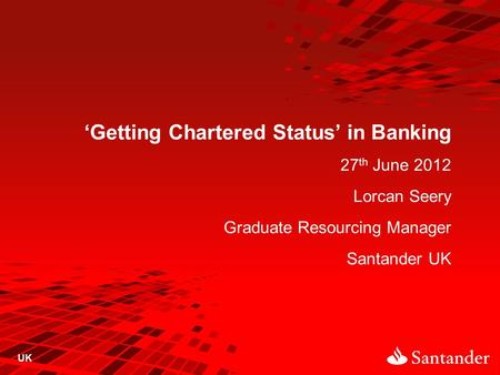 'Getting Chartered Status' in Banking 27 th June 2012 Lorcan Seery Graduate Resourcing Manager Santander UK UK.