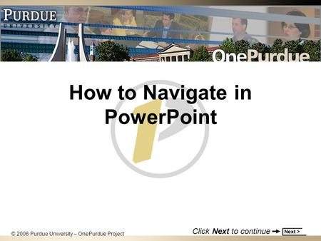 How to Navigate in PowerPoint © 2006 Purdue University – OnePurdue Project Click Next to continue.