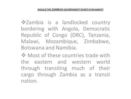 SHOULD THE ZAMBIAN GOVERNMENT INVEST IN RAILWAYS?  Zambia is a landlocked country bordering with Angola, Democratic Republic of Congo (DRC), Tanzania,