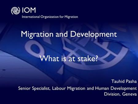 1 Migration and Development What is at stake? Tauhid Pasha Senior Specialist, Labour Migration and Human Development Division, Geneva.