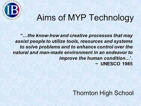 "Aims of MYP Technology Thornton High School ""…the know-how and creative processes that may assist people to utilize tools, resources and systems to solve."