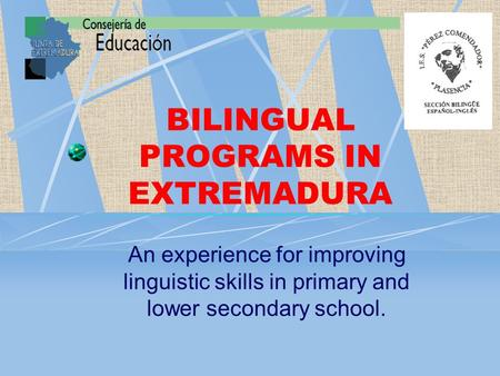 BILINGUAL PROGRAMS IN EXTREMADURA An experience for improving linguistic skills in primary and lower secondary school.