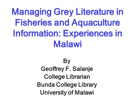 Managing Grey Literature in Fisheries and Aquaculture Information: Experiences in Malawi By Geoffrey F. Salanje College Librarian Bunda College Library.