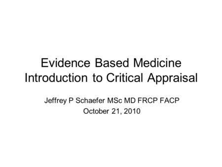 Evidence Based Medicine Introduction to Critical Appraisal Jeffrey P Schaefer MSc MD FRCP FACP October 21, 2010.