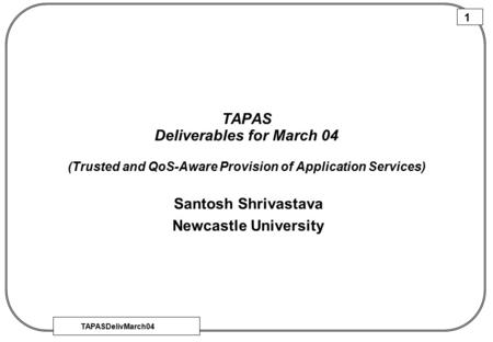 TAPASDelivMarch04 1 TAPAS Deliverables for March 04 (Trusted and QoS-Aware Provision of Application Services) Santosh Shrivastava Newcastle University.
