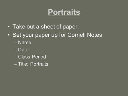Portraits Take out a sheet of paper. Set your paper up for Cornell Notes –Name –Date –Class Period –Title: Portraits.