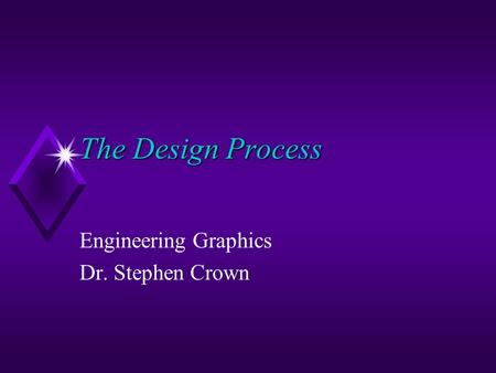 The Design Process Engineering Graphics Dr. Stephen Crown.