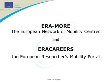 Bonn 04/10/2004 ERA-MORE The European Network of Mobility Centres and ERACAREERS the European Researcher's Mobility Portal.