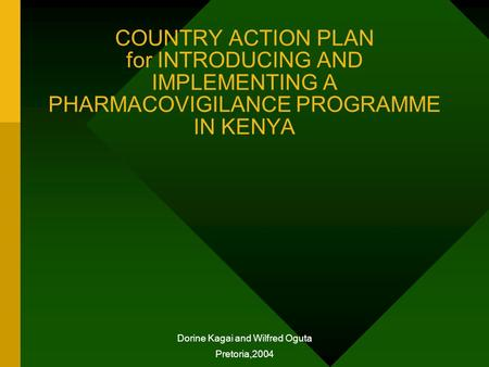 COUNTRY ACTION PLAN for INTRODUCING AND IMPLEMENTING A PHARMACOVIGILANCE PROGRAMME IN KENYA Dorine Kagai and Wilfred Oguta Pretoria,2004.