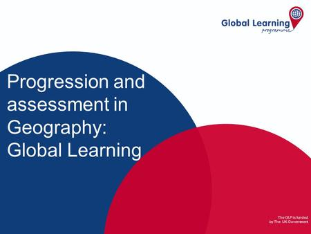 The GLP is funded by The UK Government Progression and assessment in Geography: Global Learning.