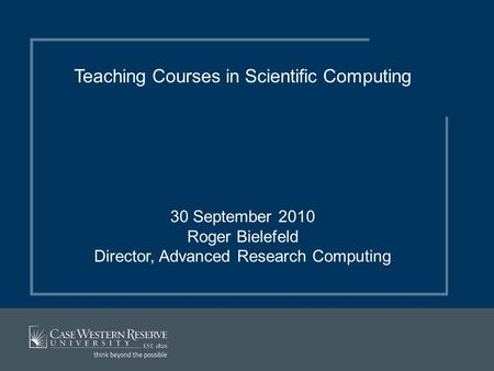 Teaching Courses in Scientific Computing 30 September 2010 Roger Bielefeld Director, Advanced Research Computing.