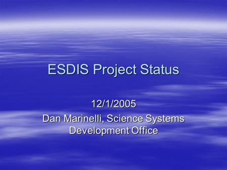 ESDIS Project Status 12/1/2005 Dan Marinelli, Science Systems Development Office.