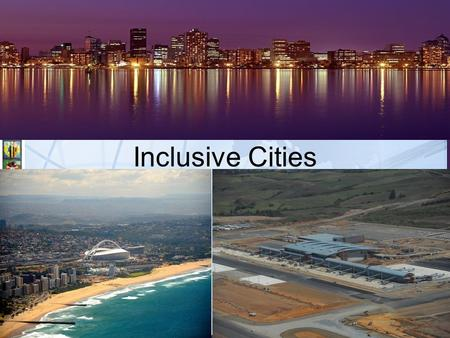 Inclusive Cities. Presentation Outline Context: Our Inherited City Form Understanding Inclusive Cities Our Strategic Approach eThekwini's Inclusivity.