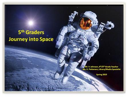 5 th Graders Journey into Space Mr. V. Johnson, 4 th /5 th Grade Teacher Ms. K. Patterson, Library/Media Specialist Spring 2015.