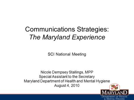 Communications Strategies: The Maryland Experience SCI National Meeting Nicole Dempsey Stallings, MPP Special Assistant to the Secretary Maryland Department.